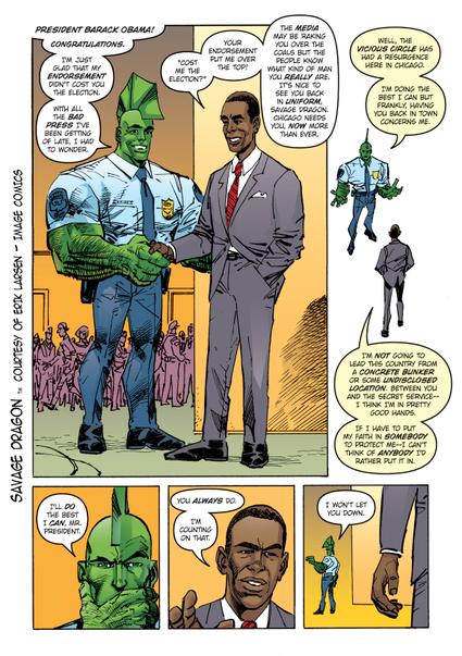 Prima apparizione fumettistica del presidente Obama  A A A | Stampa | ShareThis  Barack Obama, neo-eletto Presidente degli Stati Uniti, comincia ad apparire nei comics nelle vesti di Presidente effettivo. L'onore di stringere la mano per primo al nuovo Presidente è spettato a Savage Dragon, l'eroe creato da Erik Larsen.